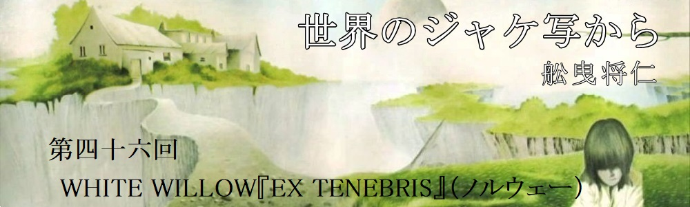 舩曳将仁の「世界のジャケ写から」 第四十六回  WHITE WILLOW『EX TENEBRIS』(ノルウェー)